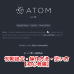 Atomテキストエディタ初期設定・操作方法・使い方のまとめ【初心者編】