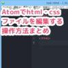 Atomテキストエディタでhtml・cssファイルを「新規作成→文字コード設定→改行コード設定→ファイル種類設定→保存する」操作方法のまとめ